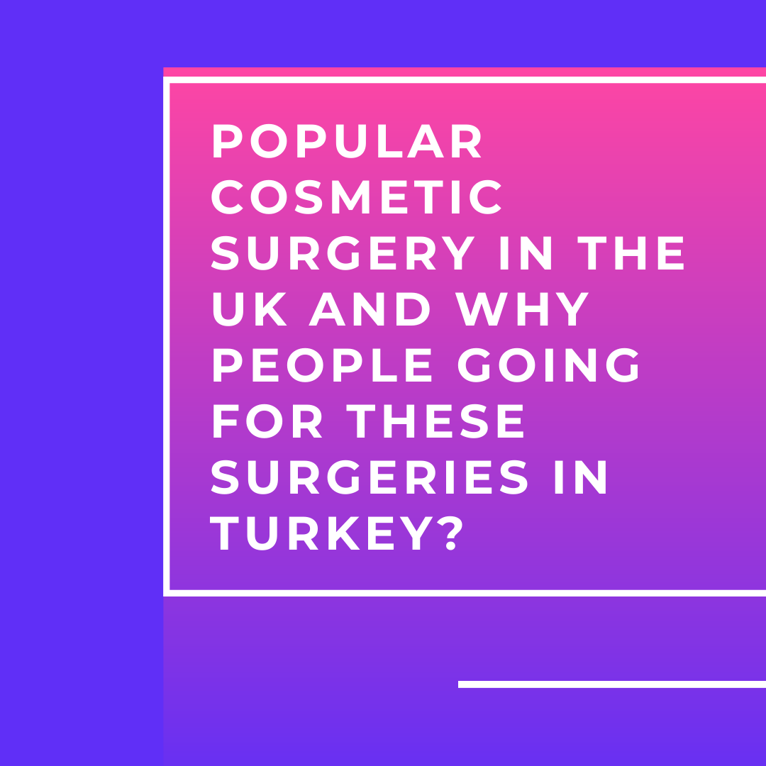 Popular Cosmetic Surgery in the UK and Why people going for these surgeries in turkey?