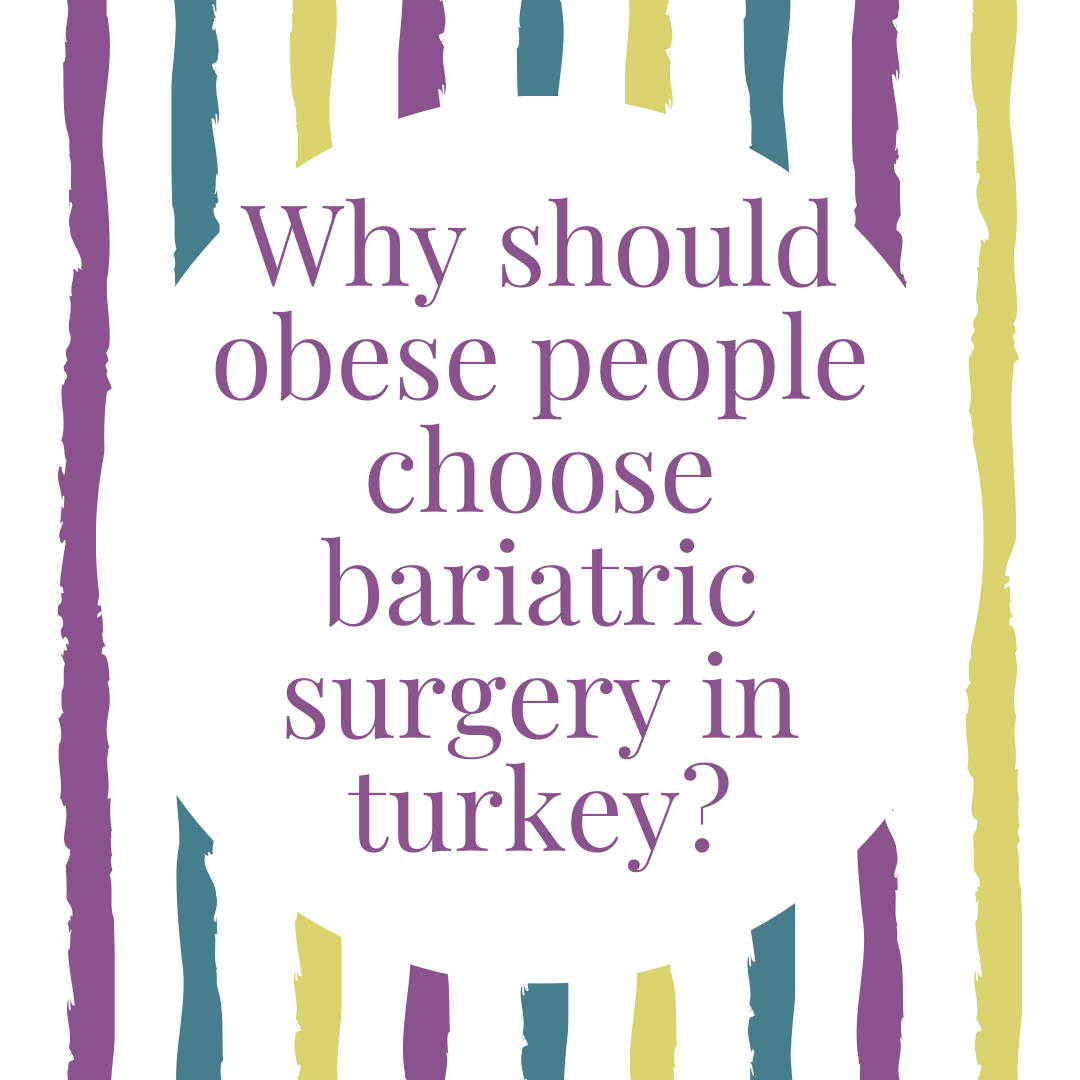 Why should obese people choose bariatric surgery in turkey?
